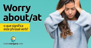 Worry About/At | O que significa este phrasal verb?