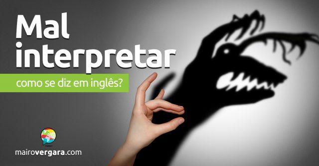 """Como se diz """"Mal Interpretar"""" em inglês?"""