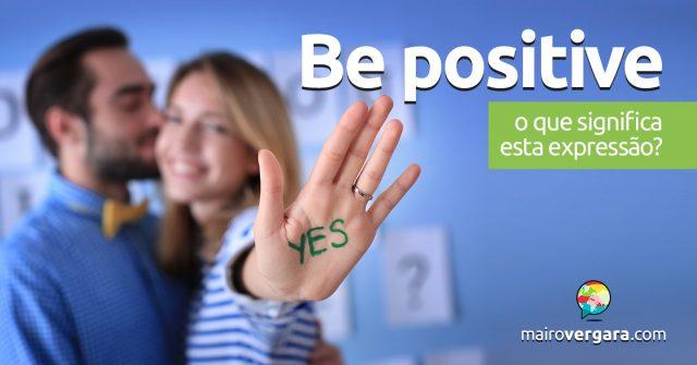 Be Positive   O que significa esta expressão?